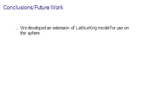 Conclusions/Future Work.,. We developed an extension of LatticeKrig model for use on the sphere