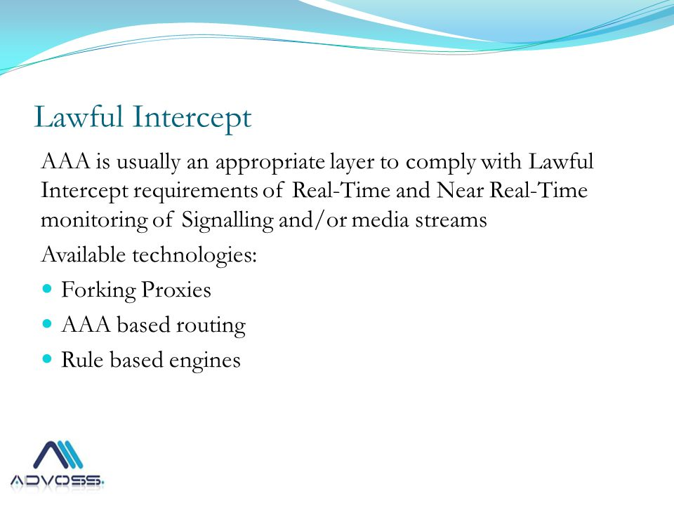 Lawful Intercept AAA is usually an appropriate layer to comply with Lawful Intercept requirements of Real-Time and Near Real-Time monitoring of Signalling and/or media streams Available technologies: Forking Proxies AAA based routing Rule based engines