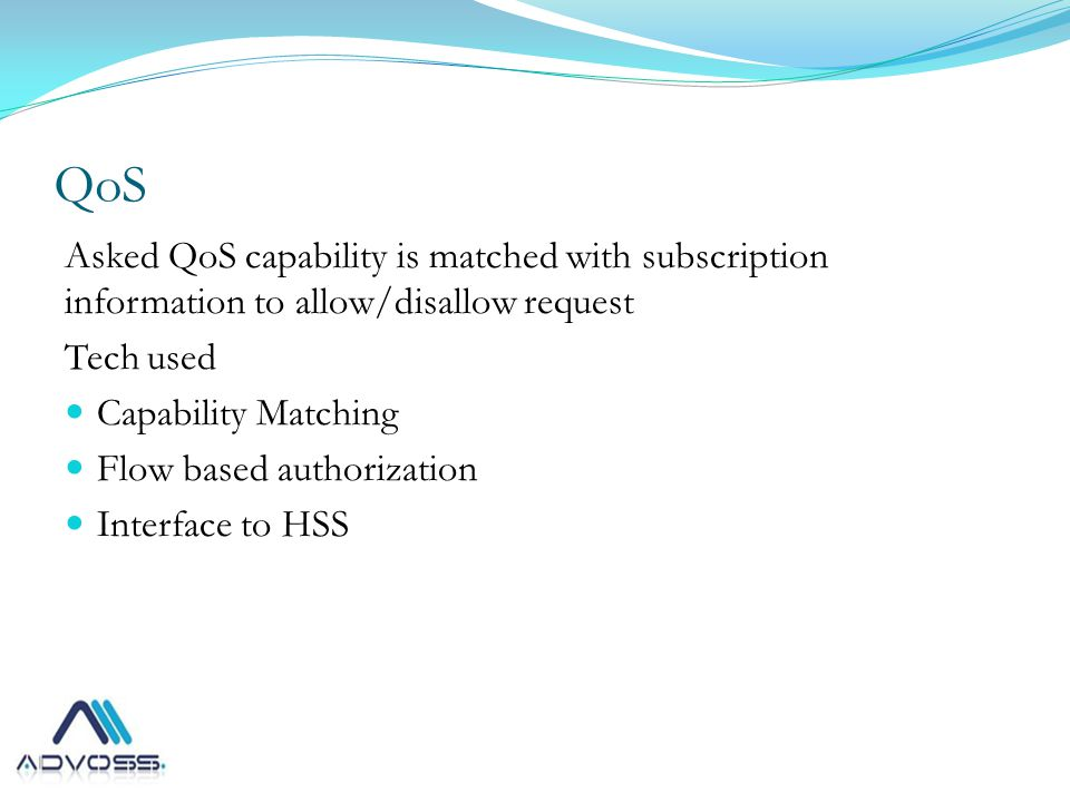 QoS Asked QoS capability is matched with subscription information to allow/disallow request Tech used Capability Matching Flow based authorization Interface to HSS