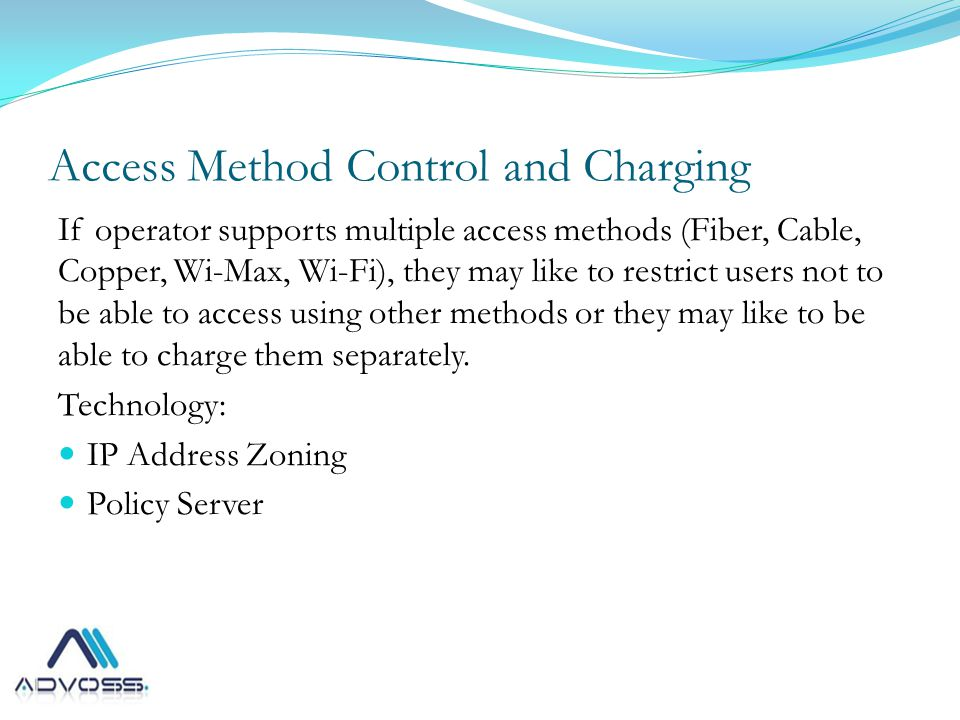 Access Method Control and Charging If operator supports multiple access methods (Fiber, Cable, Copper, Wi-Max, Wi-Fi), they may like to restrict users not to be able to access using other methods or they may like to be able to charge them separately.