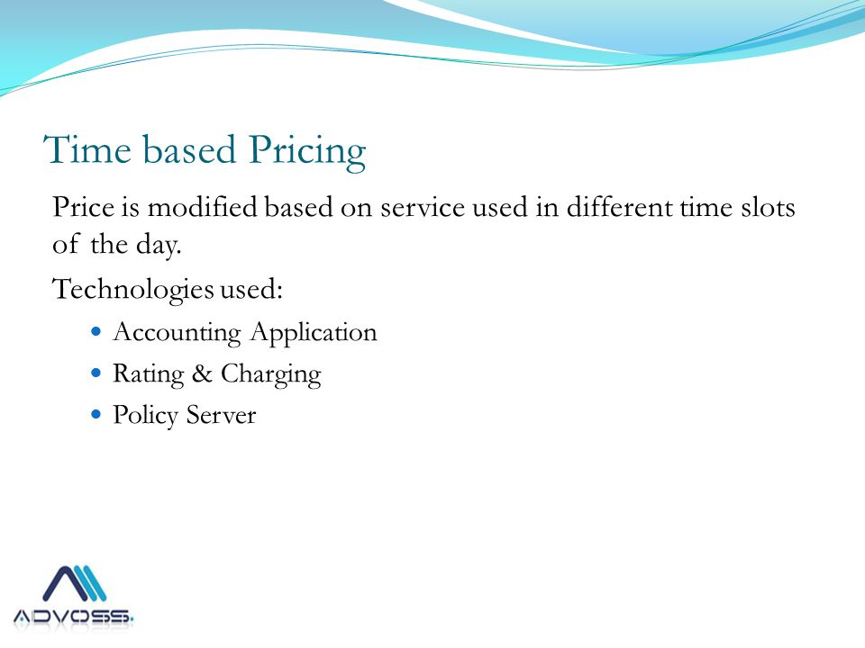 Time based Pricing Price is modified based on service used in different time slots of the day.