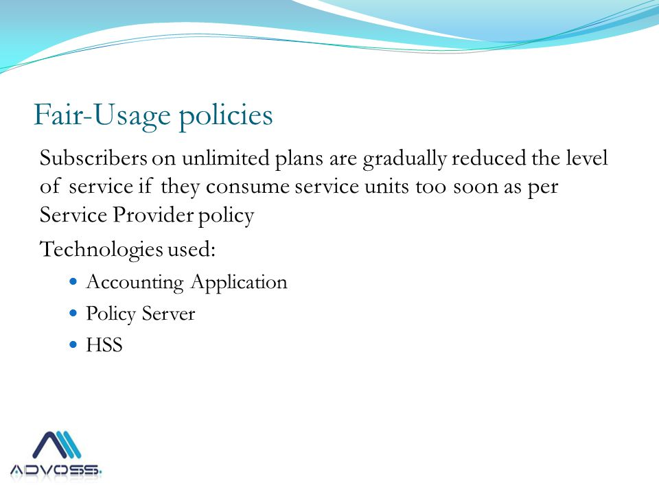 Fair-Usage policies Subscribers on unlimited plans are gradually reduced the level of service if they consume service units too soon as per Service Provider policy Technologies used: Accounting Application Policy Server HSS