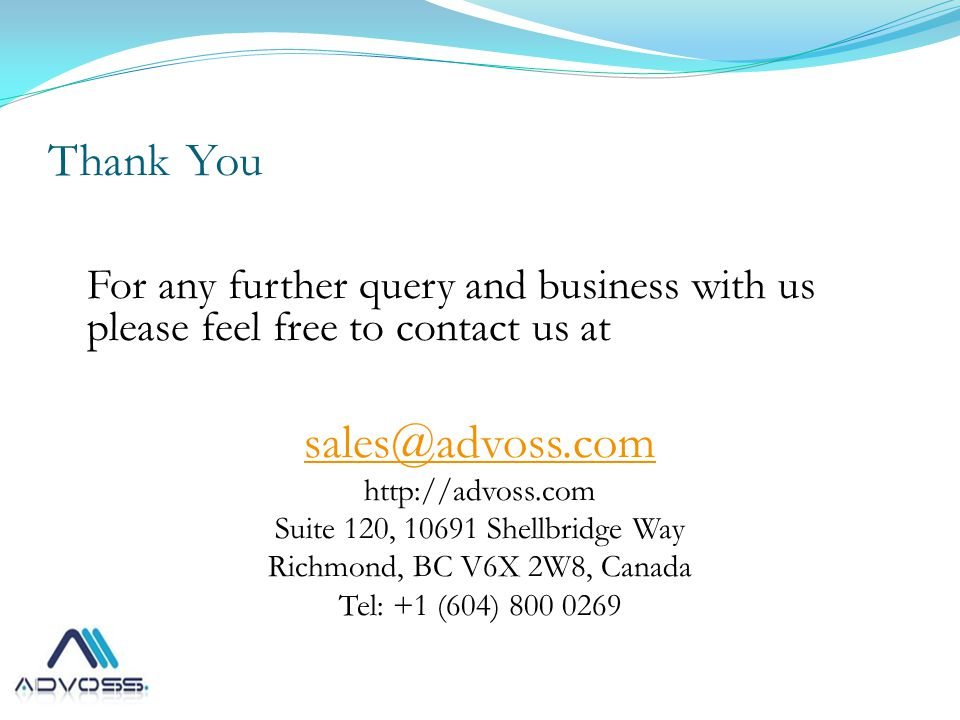 Thank You For any further query and business with us please feel free to contact us at sales@advoss.com http://advoss.com Suite 120, 10691 Shellbridge Way Richmond, BC V6X 2W8, Canada Tel: +1 (604) 800 0269