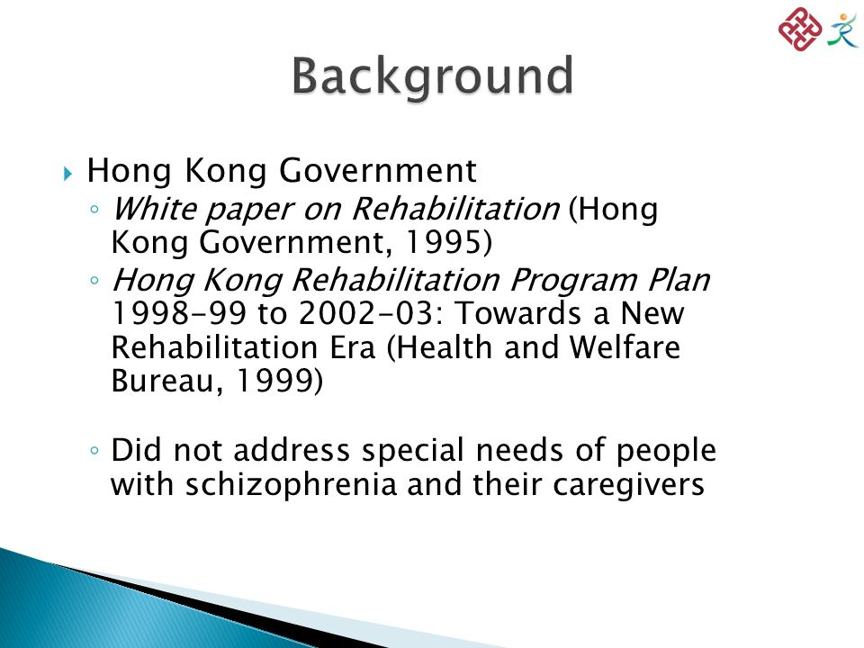  Hong Kong Government ◦ White paper on Rehabilitation (Hong Kong Government, 1995) ◦ Hong Kong Rehabilitation Program Plan 1998-99 to 2002-03: Towards a New Rehabilitation Era (Health and Welfare Bureau, 1999) ◦ Did not address special needs of people with schizophrenia and their caregivers