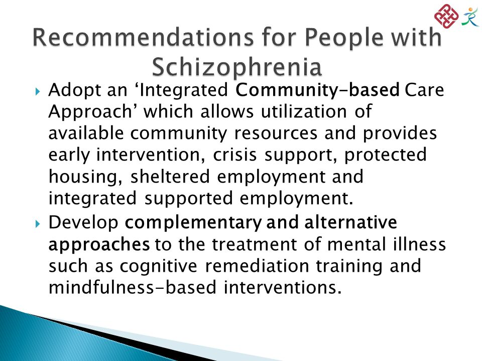  Adopt an 'Integrated Community-based Care Approach' which allows utilization of available community resources and provides early intervention, crisis support, protected housing, sheltered employment and integrated supported employment.