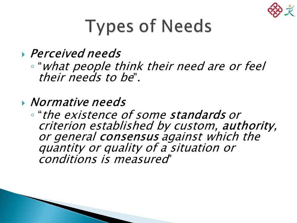  Perceived needs ◦ what people think their need are or feel their needs to be .