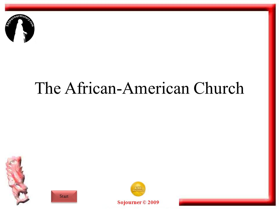 Sojourner © 2009 The African-American Church Long before the Civil War, the church had already become a central part of African-American life in the United States.