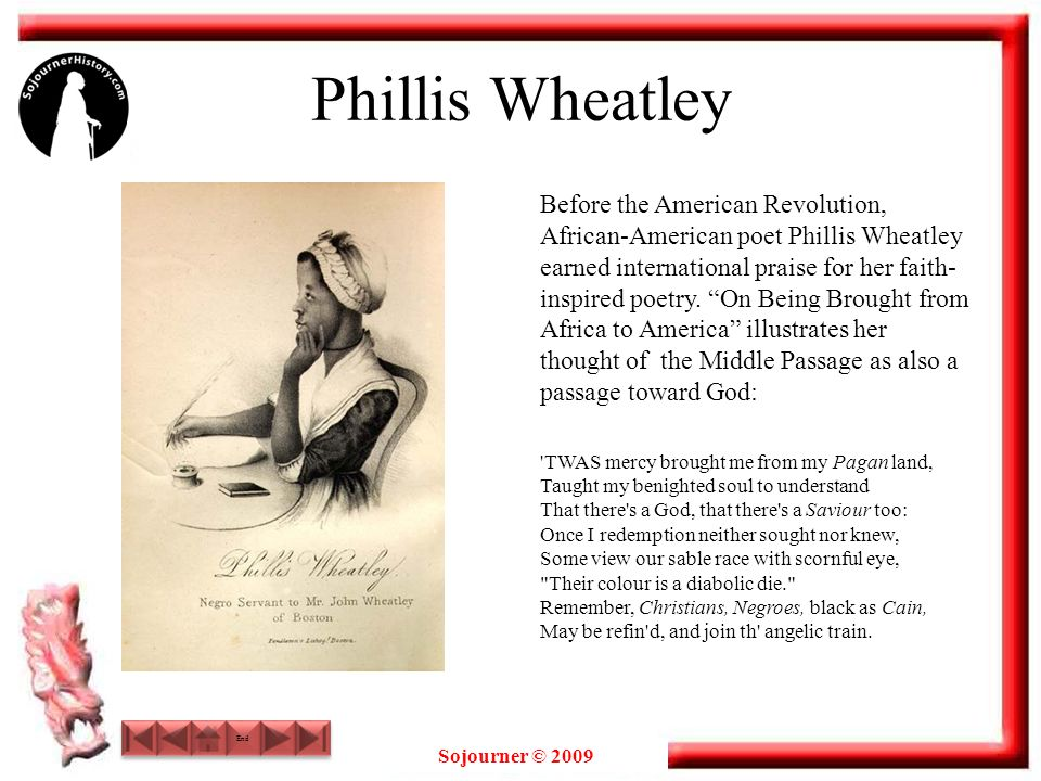 Sojourner © 2009 Phillis Wheatley Before the American Revolution, African-American poet Phillis Wheatley earned international praise for her faith- inspired poetry.