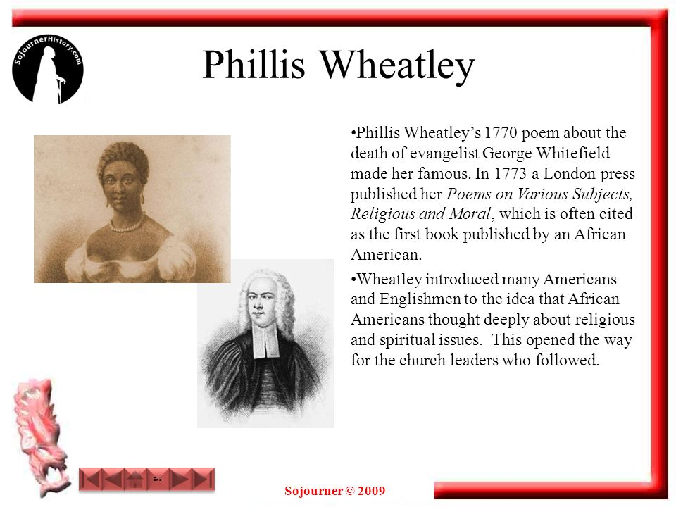 Sojourner © 2009 Phillis Wheatley Phillis Wheatley's 1770 poem about the death of evangelist George Whitefield made her famous. In 1773 a London press