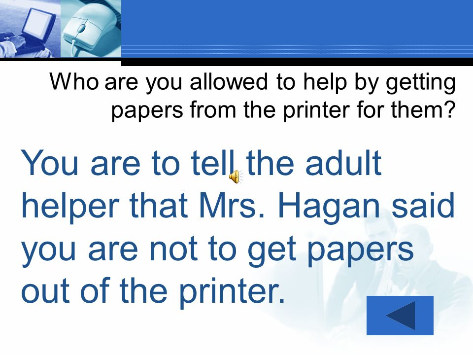 Who are you allowed to help by getting papers from the printer for them? You are to tell your teacher assistant that Mrs. Hagan said you are not to ge