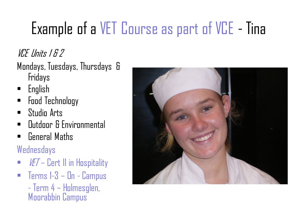Example of a VET Course as part of VCAL - Ricky Intermediate VCAL Units Mondays, Tuesdays, Thursdays Intermediate Literacy & Numeracy (Literacy & Numeracy Strand) Intermediate Personal Development (PD Skills Strand) DT Wood Fridays Work Placement (part of Work Related Skills Strand) Wednesdays VET - Cert II Building & Construction (Industry Specific Skills Strand) Holmesglen