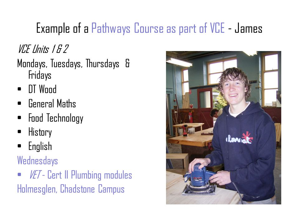 Example of a Pathways Course as part of VCE - James VCE Units 1 & 2 Mondays, Tuesdays, Thursdays & Fridays DT Wood General Maths Food Technology History English Wednesdays VET - Cert II Plumbing modules Holmesglen, Chadstone Campus