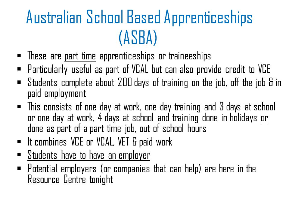 Australian School Based Apprenticeships (ASBA)  These are part time apprenticeships or traineeships  Particularly useful as part of VCAL but can also provide credit to VCE  Students complete about 200 days of training on the job, off the job & in paid employment  This consists of one day at work, one day training and 3 days at school or one day at work, 4 days at school and training done in holidays or done as part of a part time job, out of school hours  It combines VCE or VCAL, VET & paid work  Students have to have an employer  Potential employers (or companies that can help) are here in the Resource Centre tonight