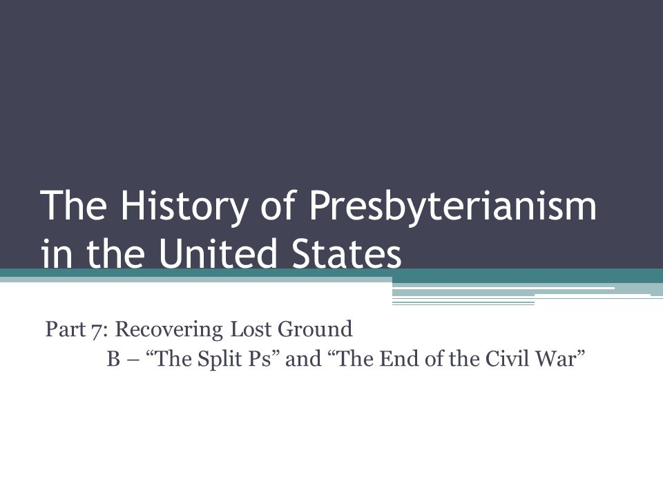 The History of Presbyterianism in the United States Part 7: Recovering Lost Ground B – The Split Ps and The End of the Civil War