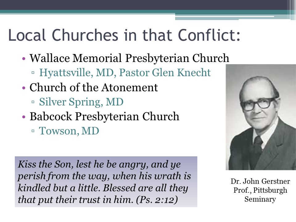 Local Churches in that Conflict: Wallace Memorial Presbyterian Church ▫Hyattsville, MD, Pastor Glen Knecht Church of the Atonement ▫Silver Spring, MD Babcock Presbyterian Church ▫Towson, MD Kiss the Son, lest he be angry, and ye perish from the way, when his wrath is kindled but a little.