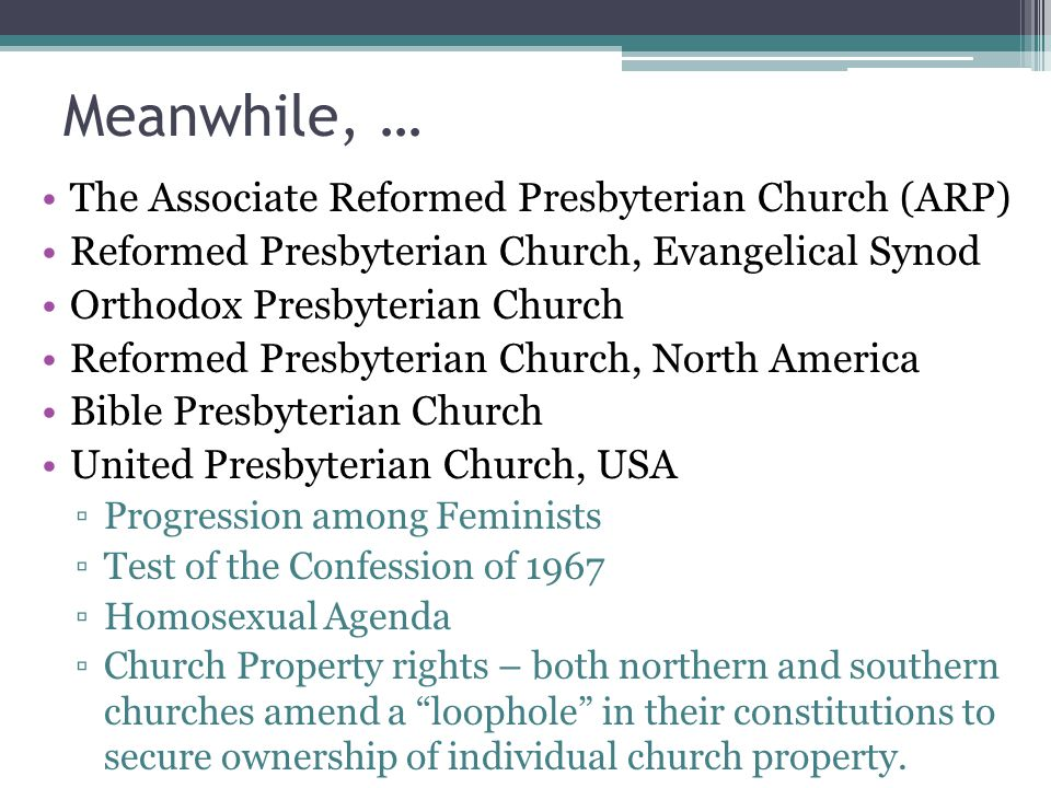 Meanwhile, … The Associate Reformed Presbyterian Church (ARP) Reformed Presbyterian Church, Evangelical Synod Orthodox Presbyterian Church Reformed Presbyterian Church, North America Bible Presbyterian Church United Presbyterian Church, USA ▫Progression among Feminists ▫Test of the Confession of 1967 ▫Homosexual Agenda ▫Church Property rights – both northern and southern churches amend a loophole in their constitutions to secure ownership of individual church property.
