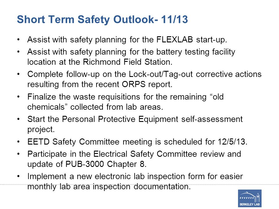 Short Term Safety Outlook- 11/13 Assist with safety planning for the FLEXLAB start-up. Assist with safety planning for the battery testing facility lo