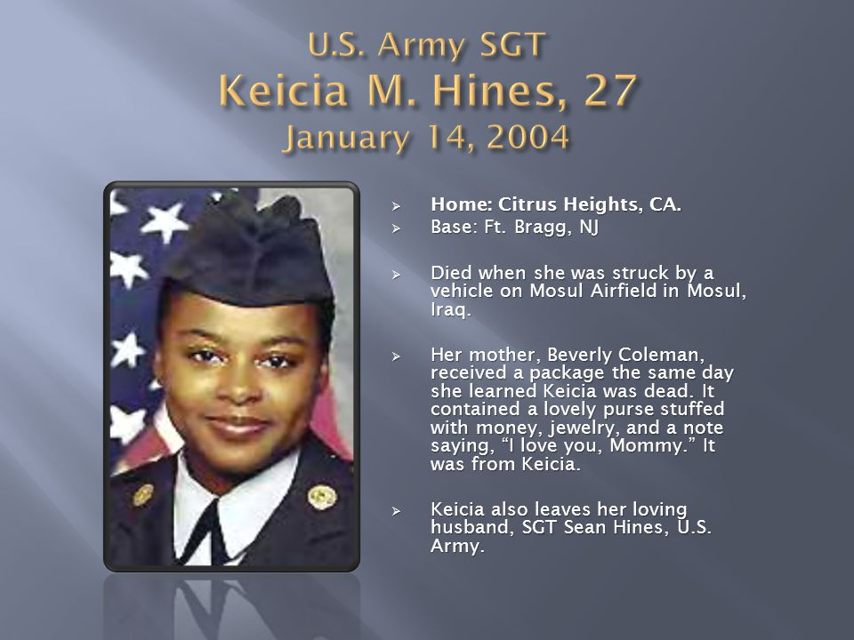  Home: Citrus Heights, CA.  Base: Ft. Bragg, NJ  Died when she was struck by a vehicle on Mosul Airfield in Mosul, Iraq.  Her mother, Beverly Cole