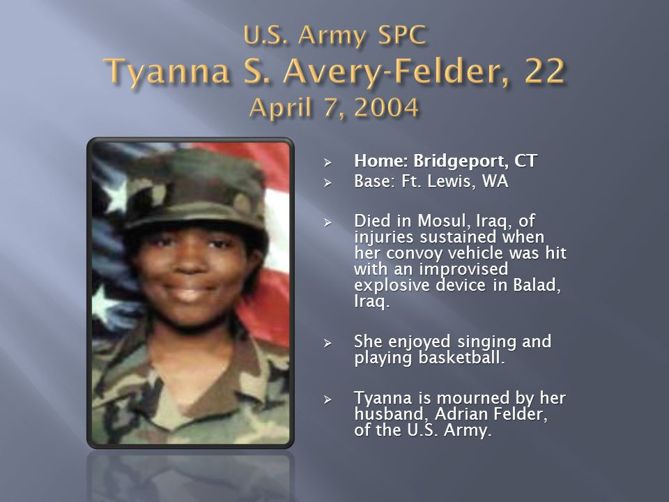  Home: Bridgeport, CT  Base: Ft. Lewis, WA  Died in Mosul, Iraq, of injuries sustained when her convoy vehicle was hit with an improvised explosive