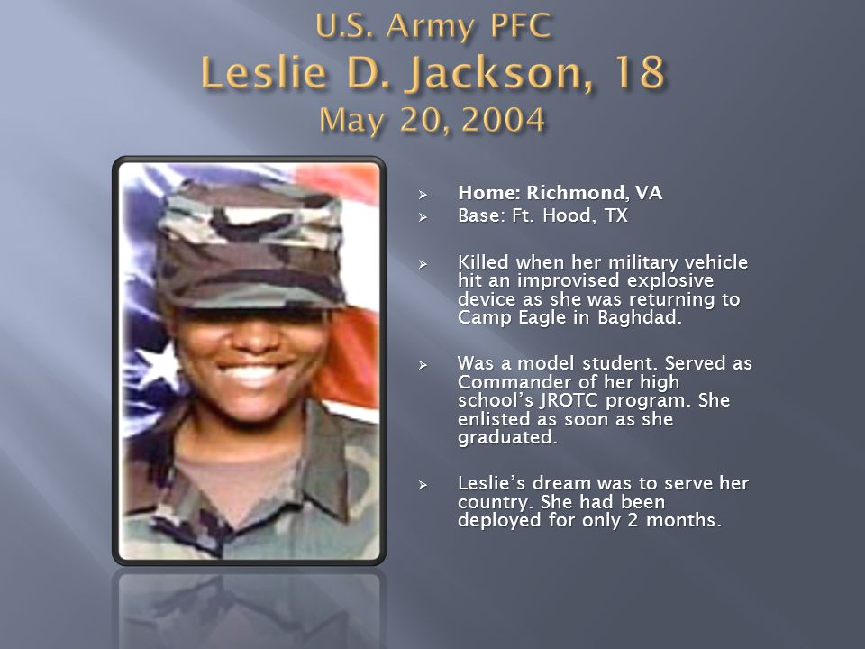  Home: Richmond, VA  Base: Ft. Hood, TX  Killed when her military vehicle hit an improvised explosive device as she was returning to Camp Eagle in