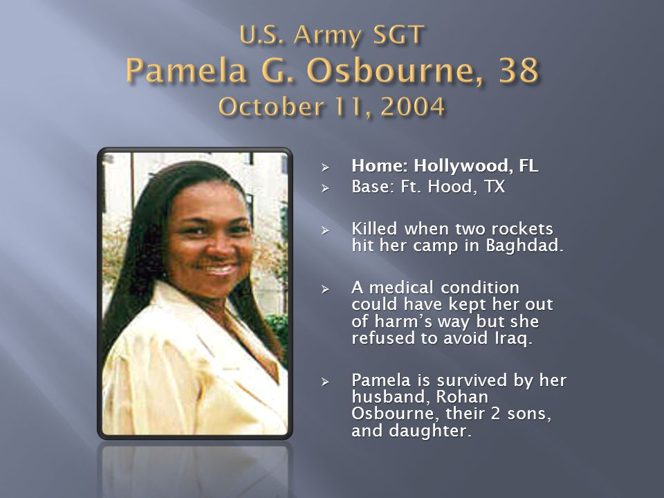  Home: Hollywood, FL  Base: Ft. Hood, TX  Killed when two rockets hit her camp in Baghdad.  A medical condition could have kept her out of harm's