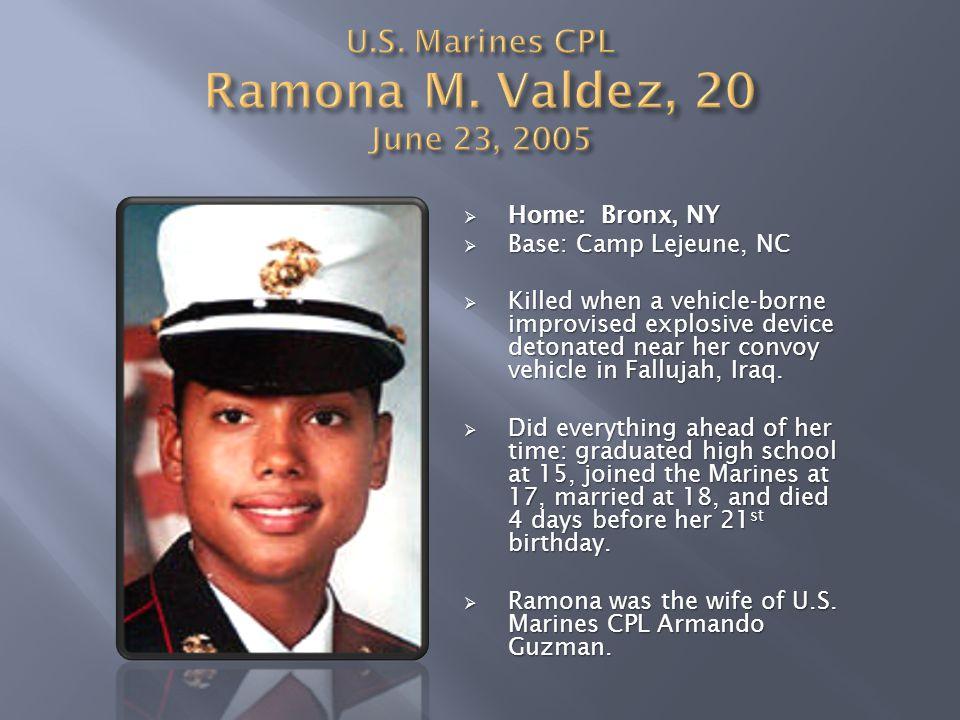  Home: Bronx, NY  Base: Camp Lejeune, NC  Killed when a vehicle-borne improvised explosive device detonated near her convoy vehicle in Fallujah, Ir