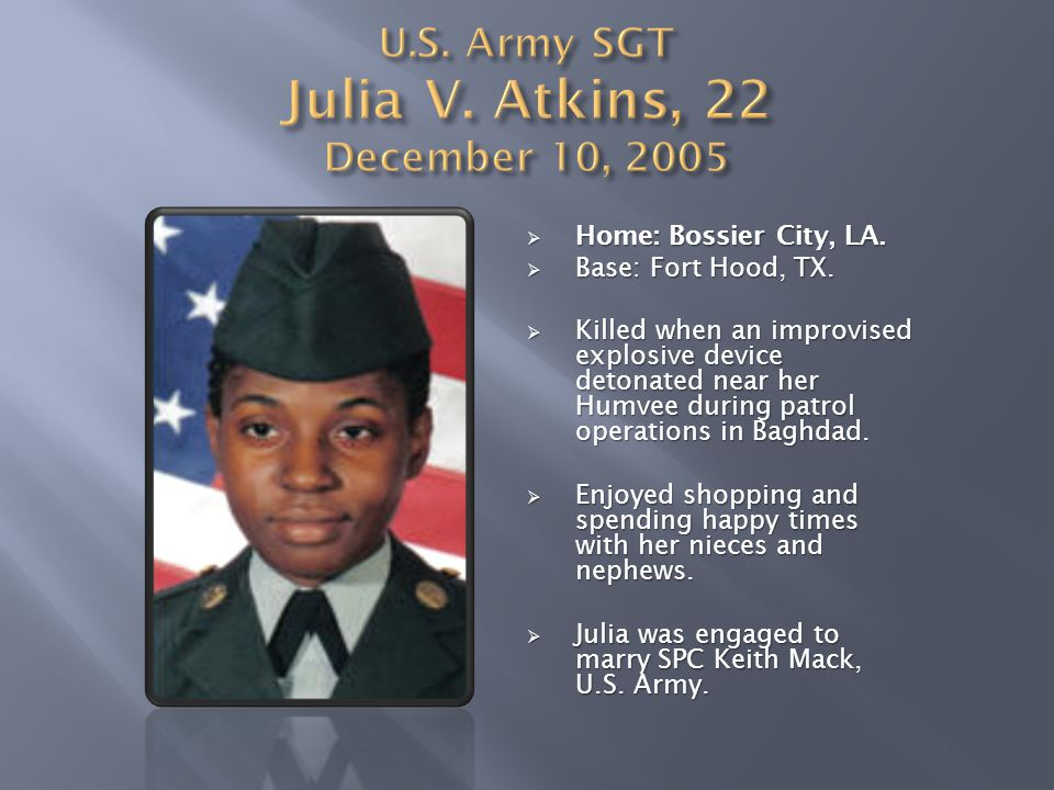  Home: Bossier City, LA.  Base: Fort Hood, TX.  Killed when an improvised explosive device detonated near her Humvee during patrol operations in Ba