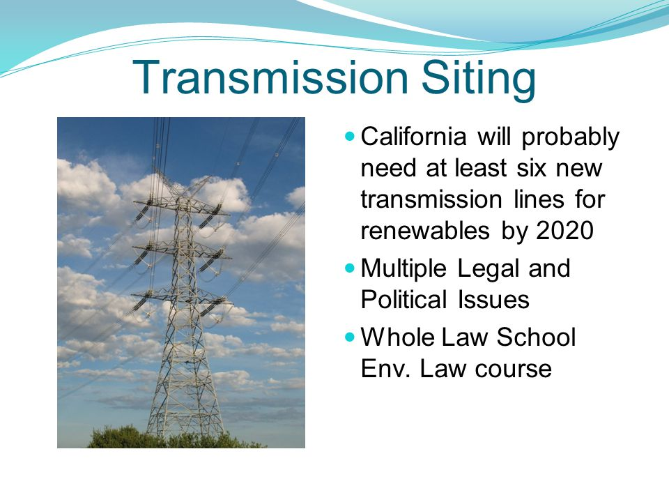 Transmission Siting California will probably need at least six new transmission lines for renewables by 2020 Multiple Legal and Political Issues Whole Law School Env.