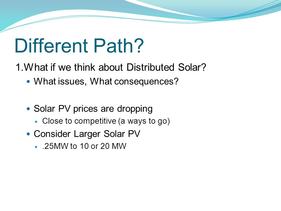 Different Path? 1.What if we think about Distributed Solar? What issues, What consequences? Solar PV prices are dropping Close to competitive (a ways