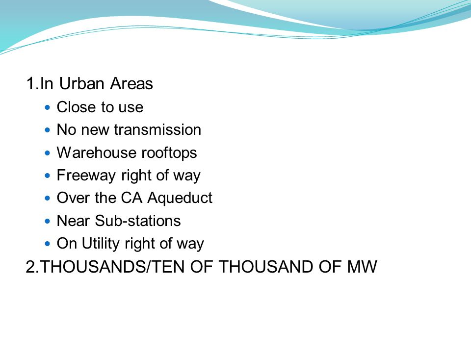 1.In Urban Areas Close to use No new transmission Warehouse rooftops Freeway right of way Over the CA Aqueduct Near Sub-stations On Utility right of way 2.THOUSANDS/TEN OF THOUSAND OF MW