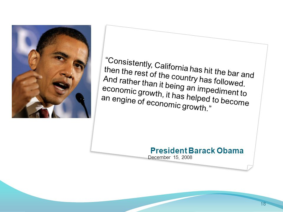 18 President Barack Obama December 15, 2008 Consistently, California has hit the bar and then the rest of the country has followed.