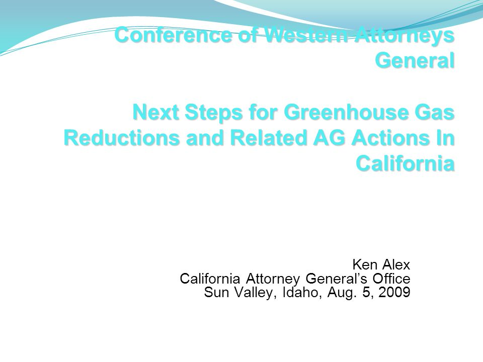 Conference of Western Attorneys General Next Steps for Greenhouse Gas Reductions and Related AG Actions In California Conference of Western Attorneys General Next Steps for Greenhouse Gas Reductions and Related AG Actions In California Ken Alex California Attorney General's Office Sun Valley, Idaho, Aug.