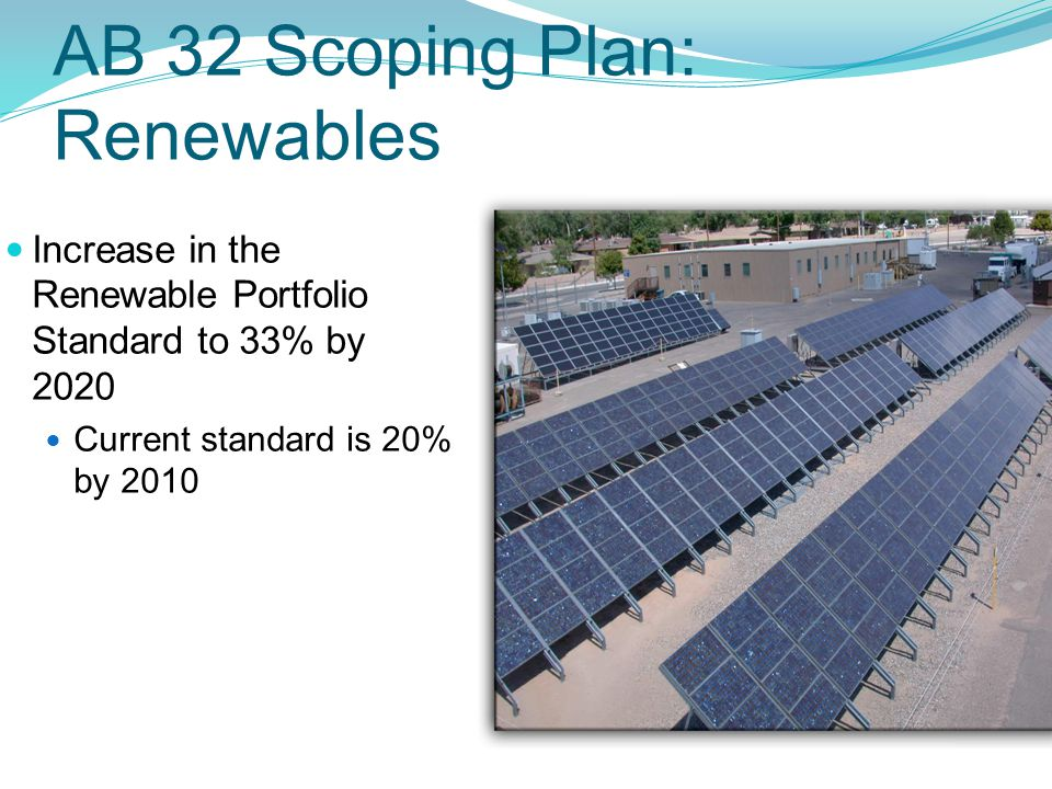 AB 32 Scoping Plan: Renewables Increase in the Renewable Portfolio Standard to 33% by 2020 Current standard is 20% by 2010