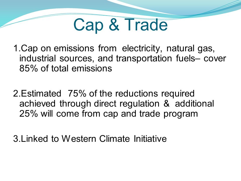 Cap & Trade 1.Cap on emissions from electricity, natural gas, industrial sources, and transportation fuels– cover 85% of total emissions 2.Estimated 75% of the reductions required achieved through direct regulation & additional 25% will come from cap and trade program 3.Linked to Western Climate Initiative