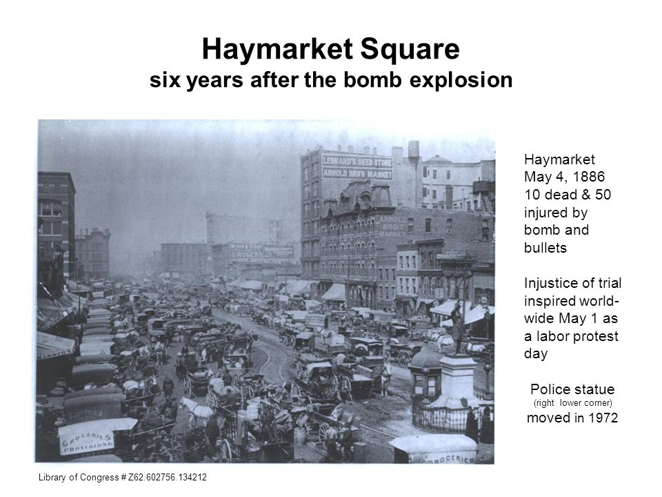 Haymarket Square six years after the bomb explosion Haymarket May 4, 1886 10 dead & 50 injured by bomb and bullets Injustice of trial inspired world-