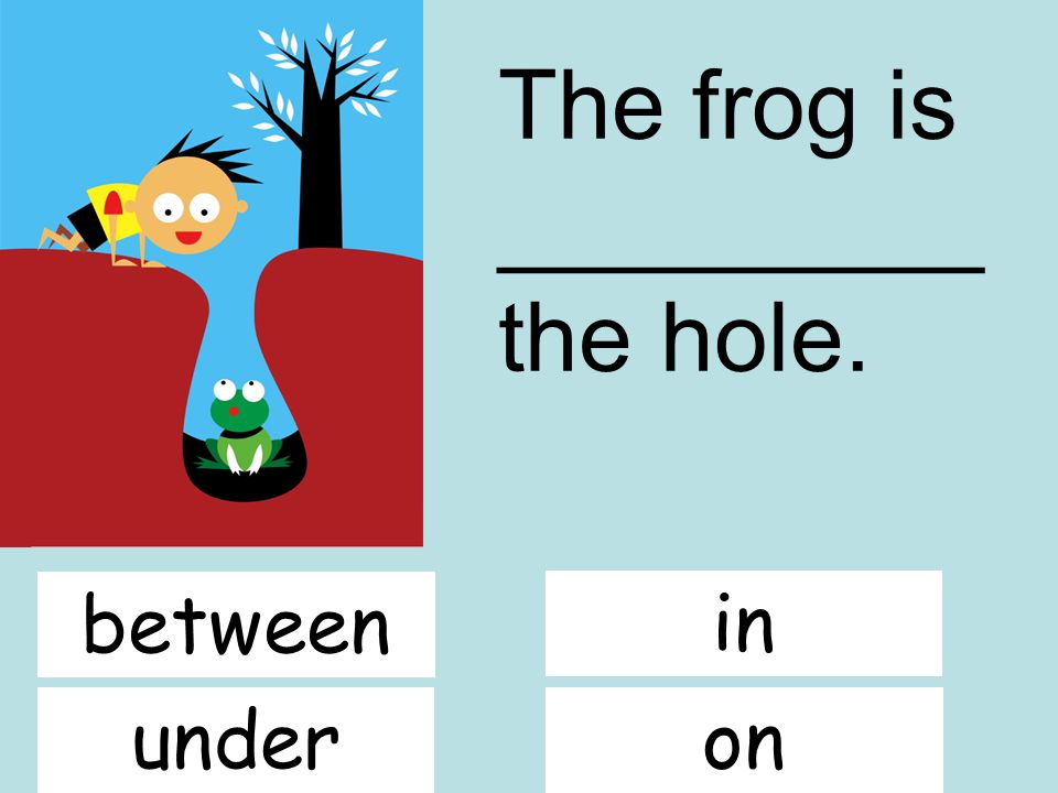 The frog is _________ the hole. in between underon