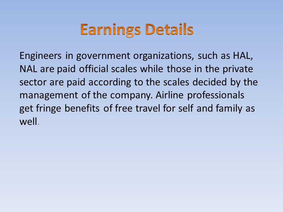 Engineers in government organizations, such as HAL, NAL are paid official scales while those in the private sector are paid according to the scales de