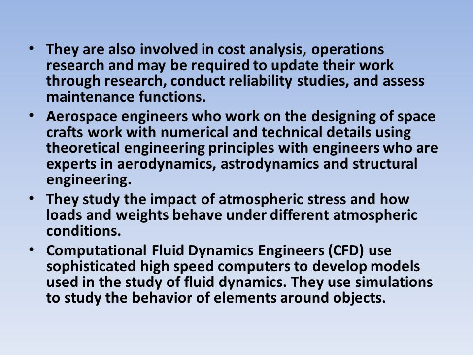 They are also involved in cost analysis, operations research and may be required to update their work through research, conduct reliability studies, a