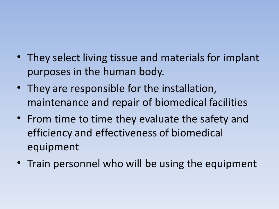 They select living tissue and materials for implant purposes in the human body. They are responsible for the installation, maintenance and repair of b