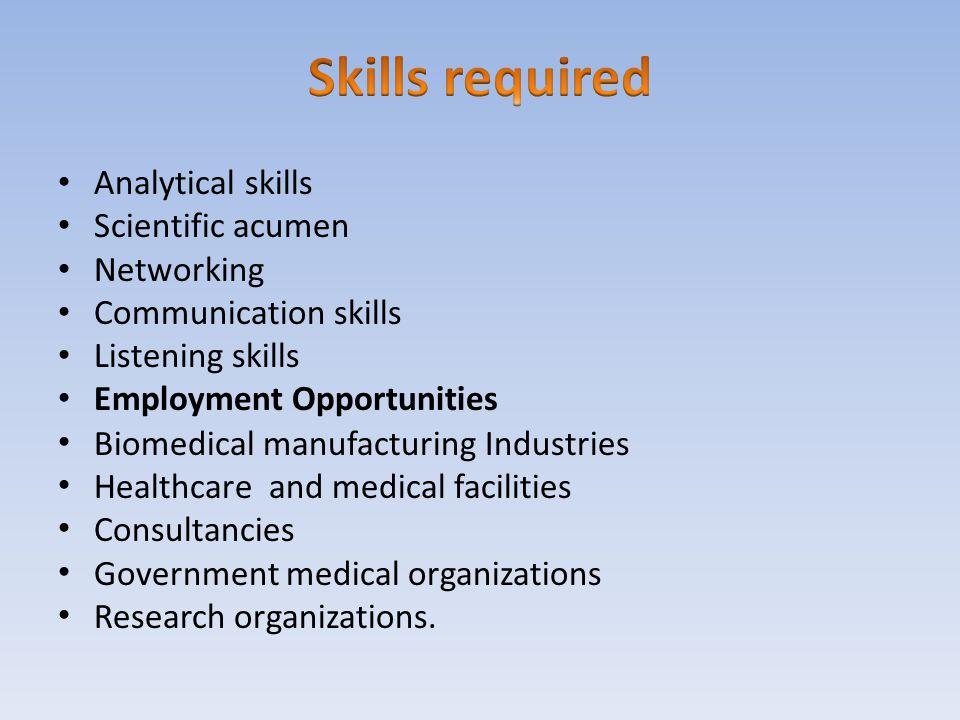 Analytical skills Scientific acumen Networking Communication skills Listening skills Employment Opportunities Biomedical manufacturing Industries Heal