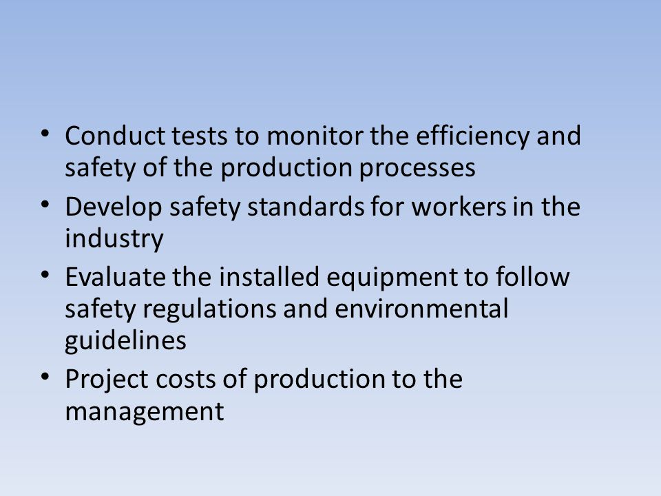Conduct tests to monitor the efficiency and safety of the production processes Develop safety standards for workers in the industry Evaluate the insta