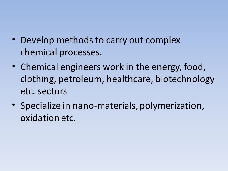 Develop methods to carry out complex chemical processes. Chemical engineers work in the energy, food, clothing, petroleum, healthcare, biotechnology e