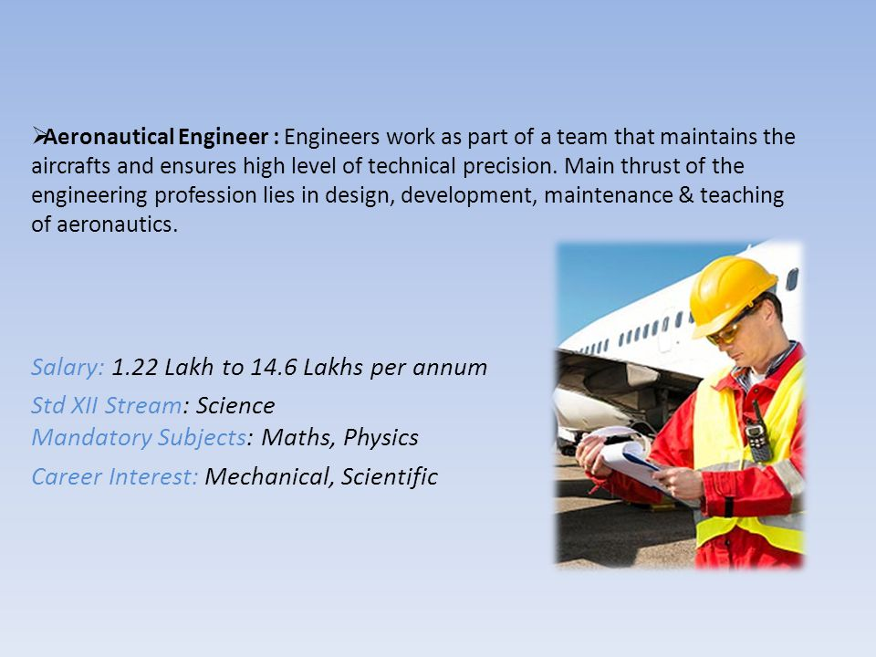  Aeronautical Engineer : Engineers work as part of a team that maintains the aircrafts and ensures high level of technical precision. Main thrust of