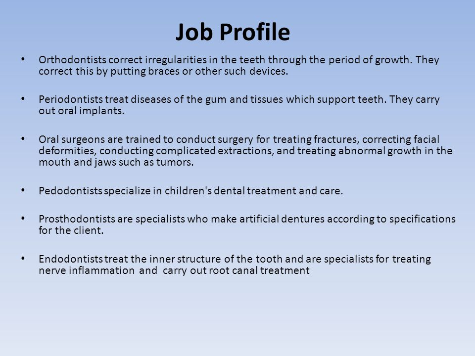 Job Profile Orthodontists correct irregularities in the teeth through the period of growth. They correct this by putting braces or other such devices.