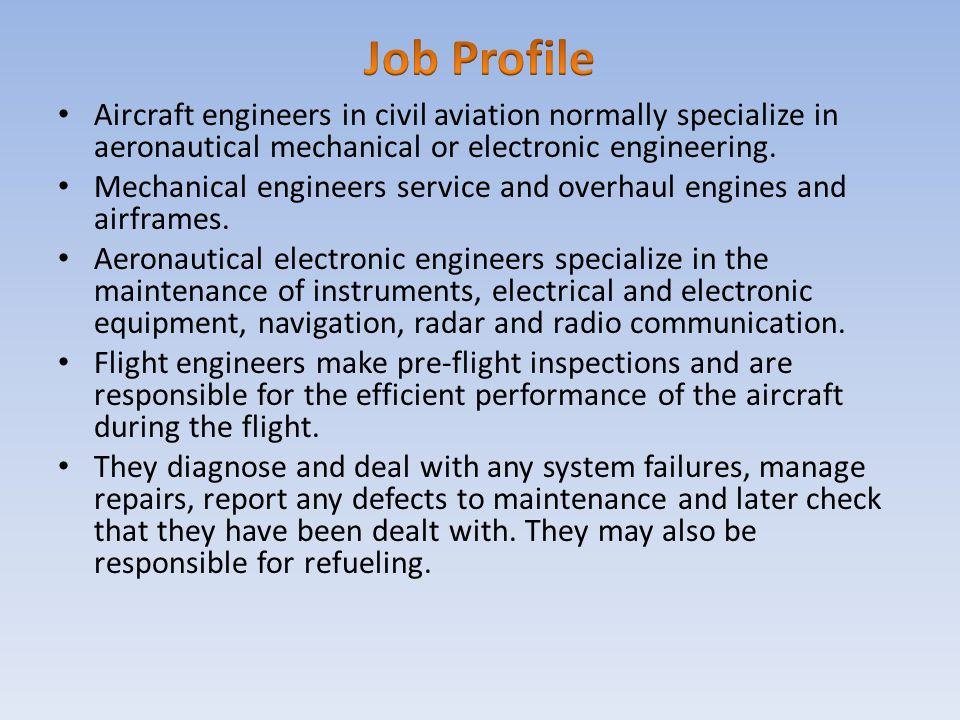 Aircraft engineers in civil aviation normally specialize in aeronautical mechanical or electronic engineering. Mechanical engineers service and overha