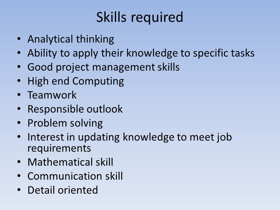 Skills required Analytical thinking Ability to apply their knowledge to specific tasks Good project management skills High end Computing Teamwork Resp