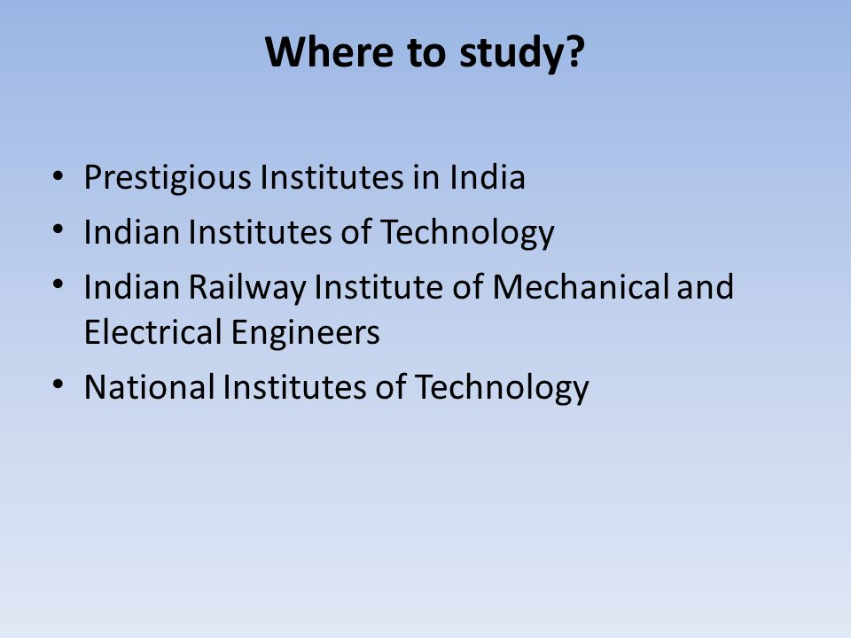 Where to study? Prestigious Institutes in India Indian Institutes of Technology Indian Railway Institute of Mechanical and Electrical Engineers Nation