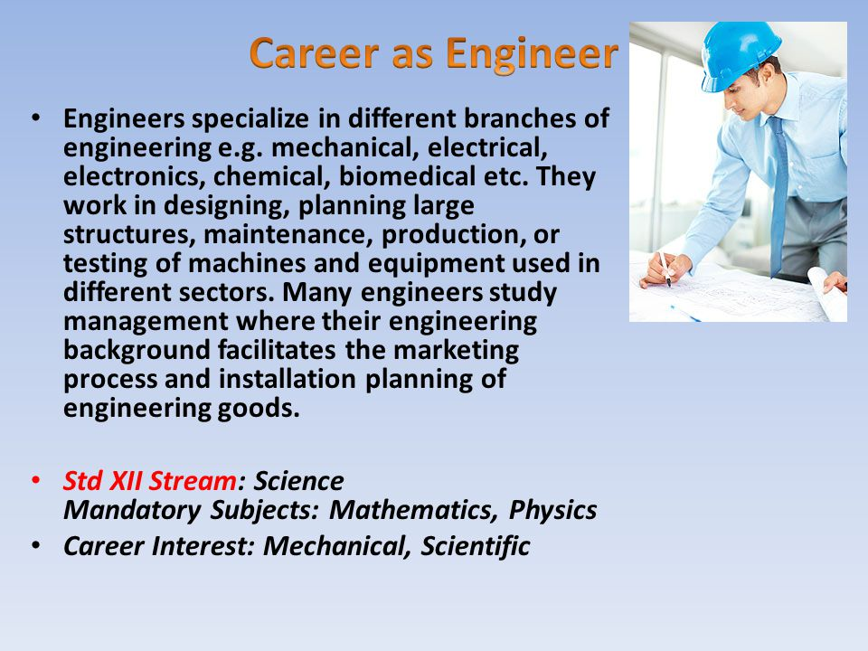 Engineers specialize in different branches of engineering e.g. mechanical, electrical, electronics, chemical, biomedical etc. They work in designing,