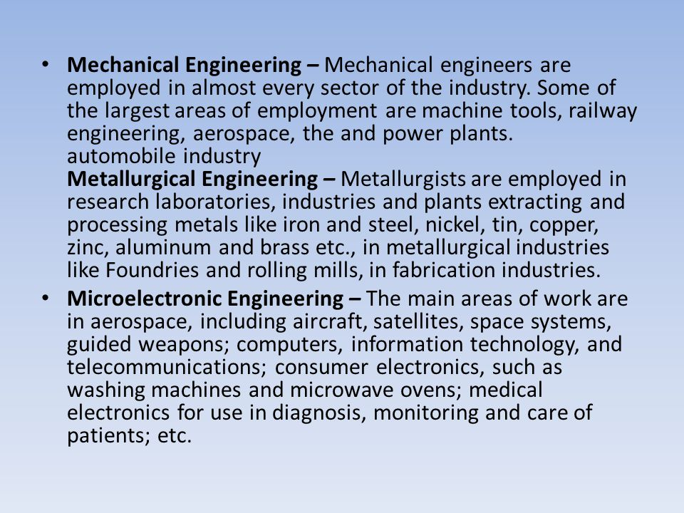 Mechanical Engineering – Mechanical engineers are employed in almost every sector of the industry. Some of the largest areas of employment are machine