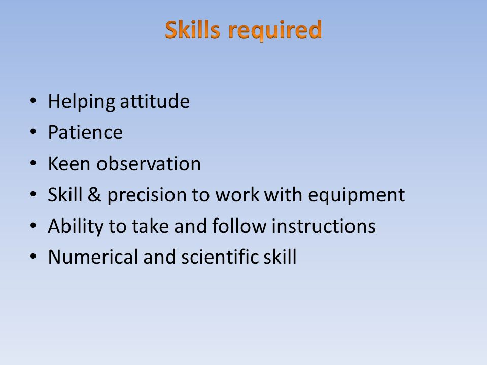 Helping attitude Patience Keen observation Skill & precision to work with equipment Ability to take and follow instructions Numerical and scientific s